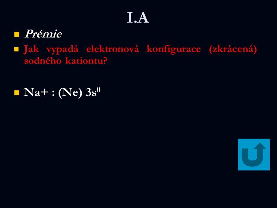 I.A Prémie Jak vypadá elektronová konfigurace (zkrácená) sodného kationtu Na+ : (Ne) 3s0