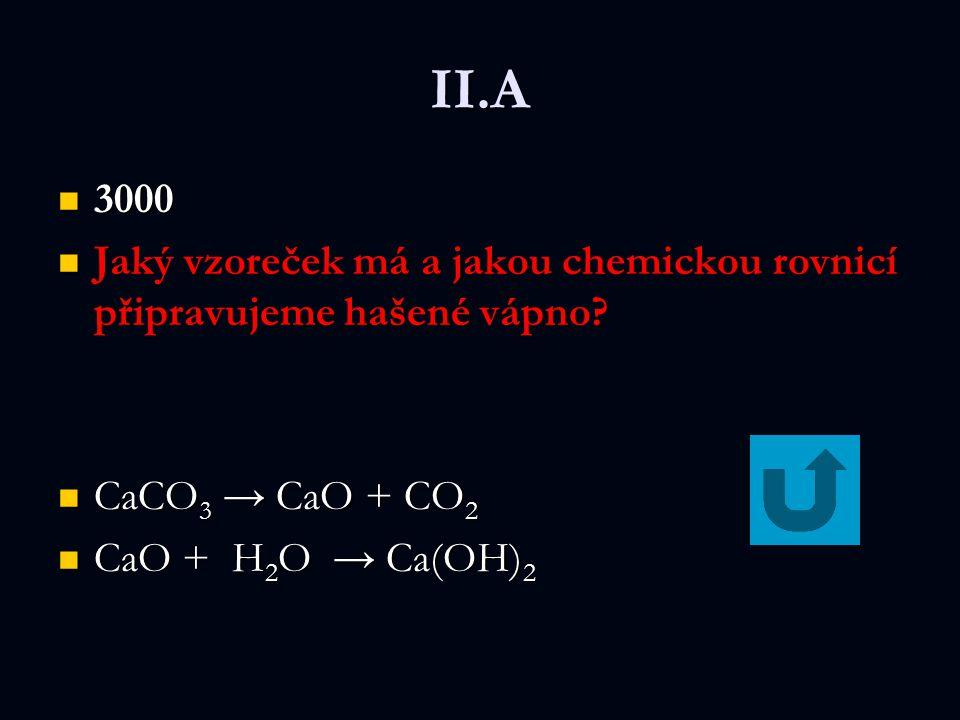 II.A 3000. Jaký vzoreček má a jakou chemickou rovnicí připravujeme hašené vápno CaCO3 → CaO + CO2.