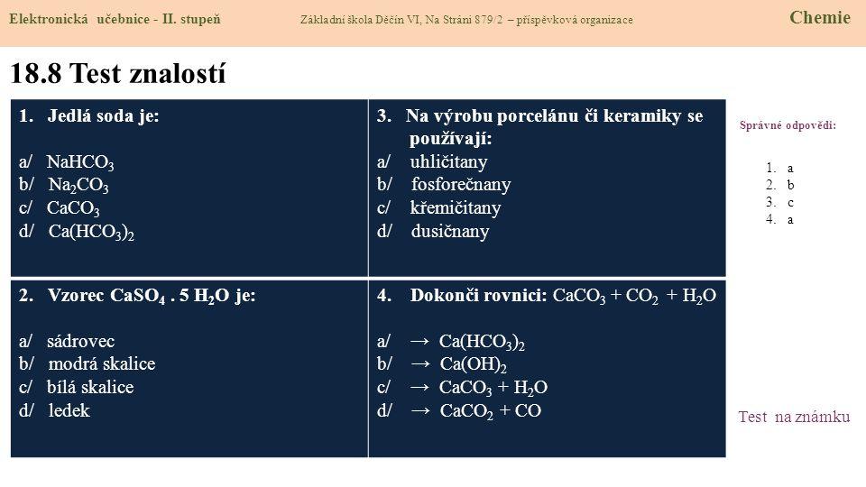 18.8 Test znalostí 1. Jedlá soda je: a/ NaHCO3 b/ Na2CO3 c/ CaCO3