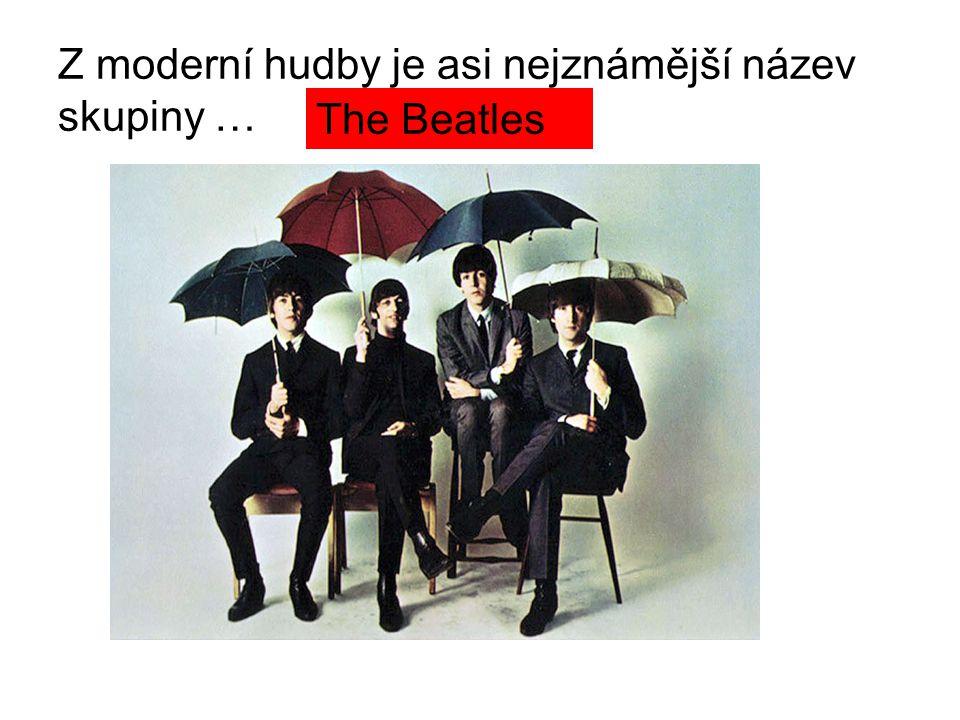 Z moderní hudby je asi nejznámější název skupiny …