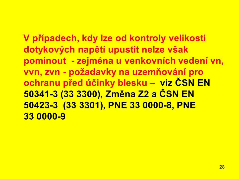 V případech, kdy lze od kontroly velikosti dotykových napětí upustit nelze však pominout - zejména u venkovních vedení vn, vvn, zvn - požadavky na uzemňování pro ochranu před účinky blesku – viz ČSN EN 50341-3 (33 3300), Změna Z2 a ČSN EN 50423-3 (33 3301), PNE 33 0000-8, PNE 33 0000-9