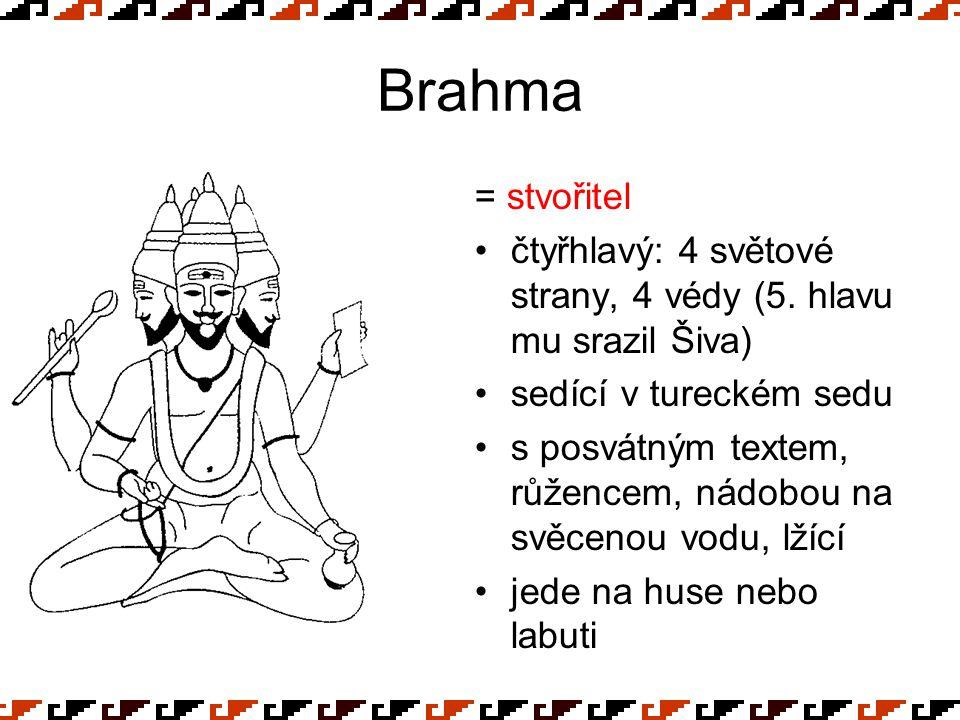 Brahma = stvořitel. čtyřhlavý: 4 světové strany, 4 védy (5. hlavu mu srazil Šiva) sedící v tureckém sedu.