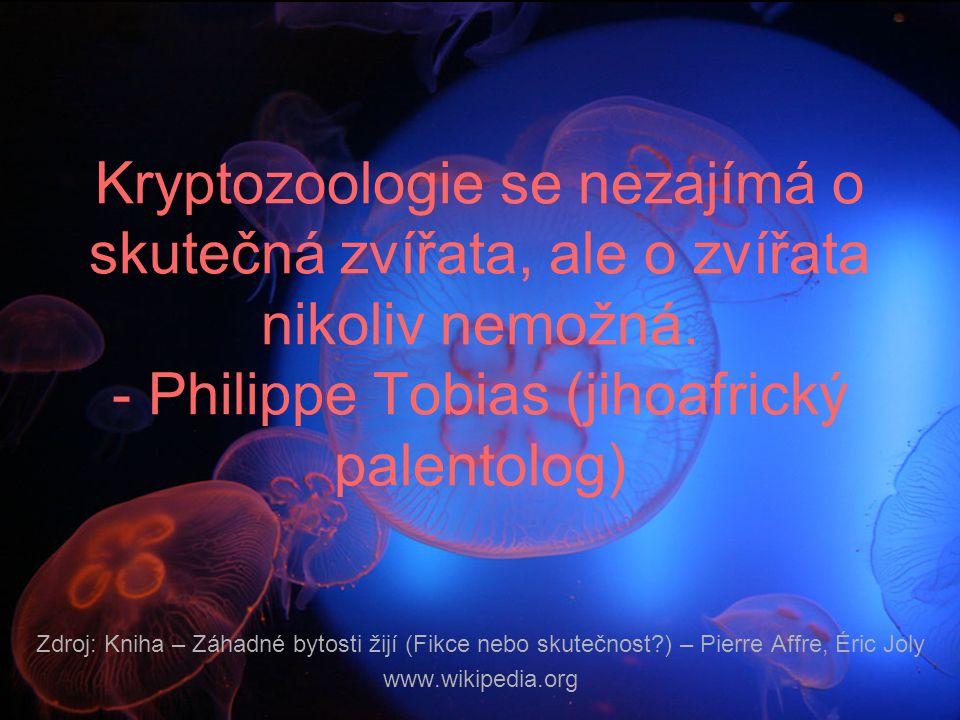 Kryptozoologie se nezajímá o skutečná zvířata, ale o zvířata nikoliv nemožná. - Philippe Tobias (jihoafrický palentolog)