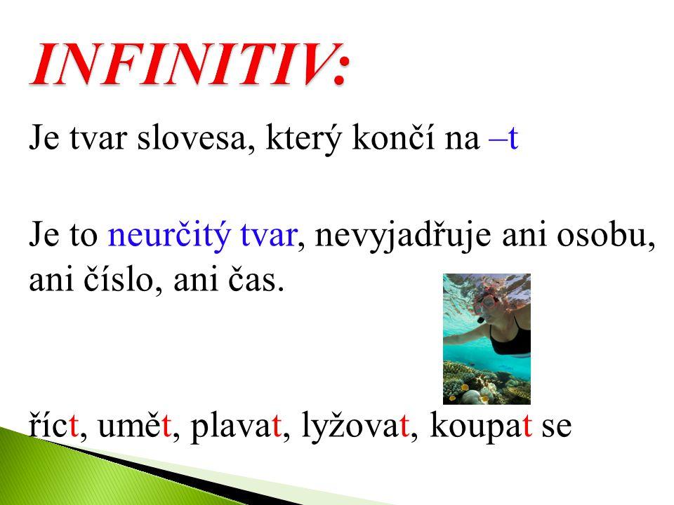 INFINITIV: Je tvar slovesa, který končí na –t Je to neurčitý tvar, nevyjadřuje ani osobu, ani číslo, ani čas.