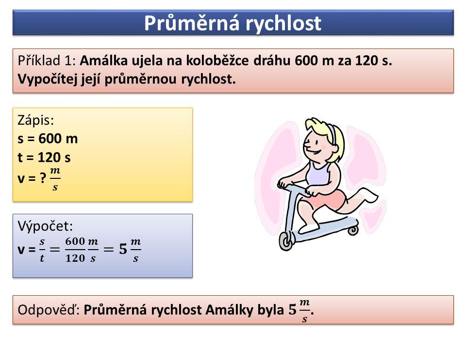 Průměrná rychlost Příklad 1: Amálka ujela na koloběžce dráhu 600 m za 120 s. Vypočítej její průměrnou rychlost.