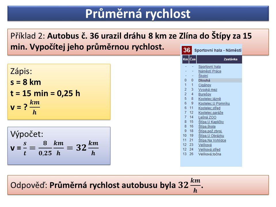 Průměrná rychlost Příklad 2: Autobus č. 36 urazil dráhu 8 km ze Zlína do Štípy za 15 min. Vypočítej jeho průměrnou rychlost.