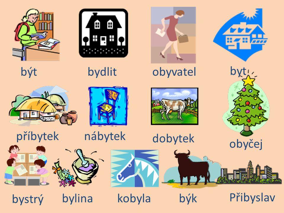 být bydlit obyvatel byt příbytek nábytek dobytek obyčej bystrý bylina kobyla býk Přibyslav