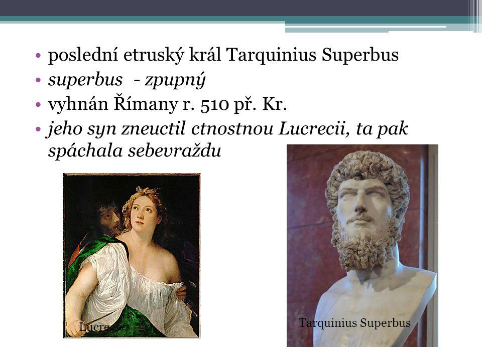 poslední etruský král Tarquinius Superbus superbus - zpupný