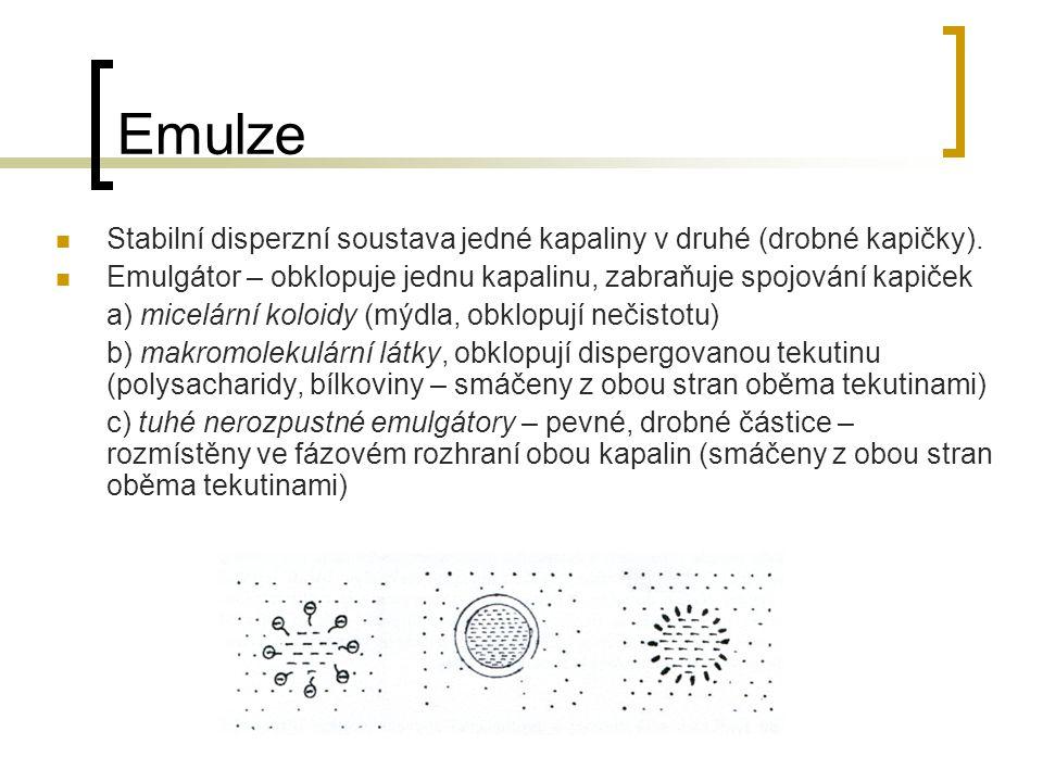 Emulze Stabilní disperzní soustava jedné kapaliny v druhé (drobné kapičky). Emulgátor – obklopuje jednu kapalinu, zabraňuje spojování kapiček.