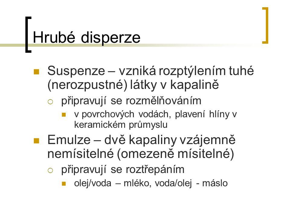 Hrubé disperze Suspenze – vzniká rozptýlením tuhé (nerozpustné) látky v kapalině. připravují se rozmělňováním.