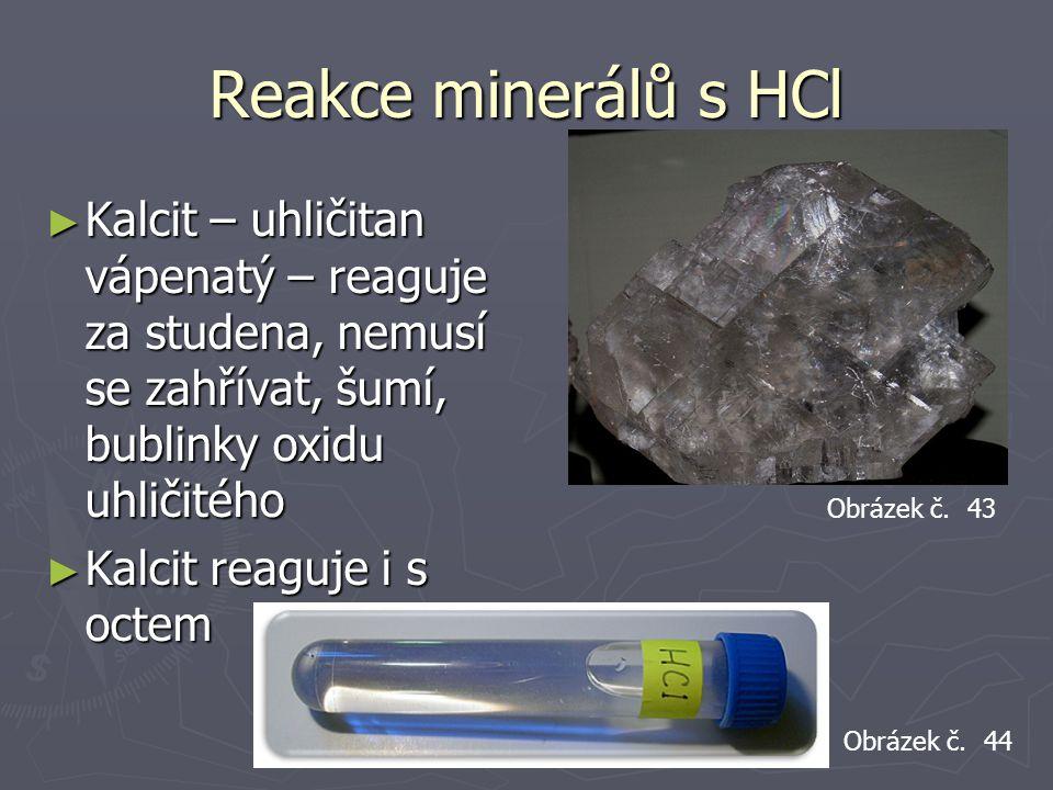 Reakce minerálů s HCl Kalcit – uhličitan vápenatý – reaguje za studena, nemusí se zahřívat, šumí, bublinky oxidu uhličitého.