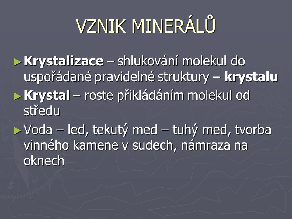 VZNIK MINERÁLŮ Krystalizace – shlukování molekul do uspořádané pravidelné struktury – krystalu. Krystal – roste přikládáním molekul od středu.