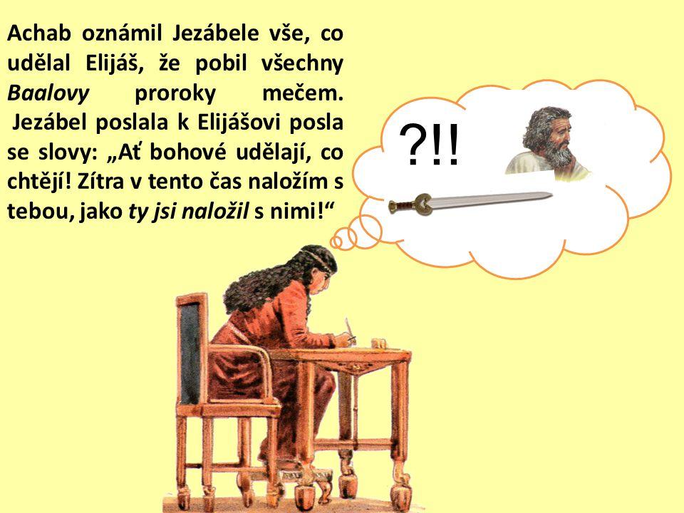 """Achab oznámil Jezábele vše, co udělal Elijáš, že pobil všechny Baalovy proroky mečem. Jezábel poslala k Elijášovi posla se slovy: """"Ať bohové udělají, co chtějí! Zítra v tento čas naložím s tebou, jako ty jsi naložil s nimi!"""