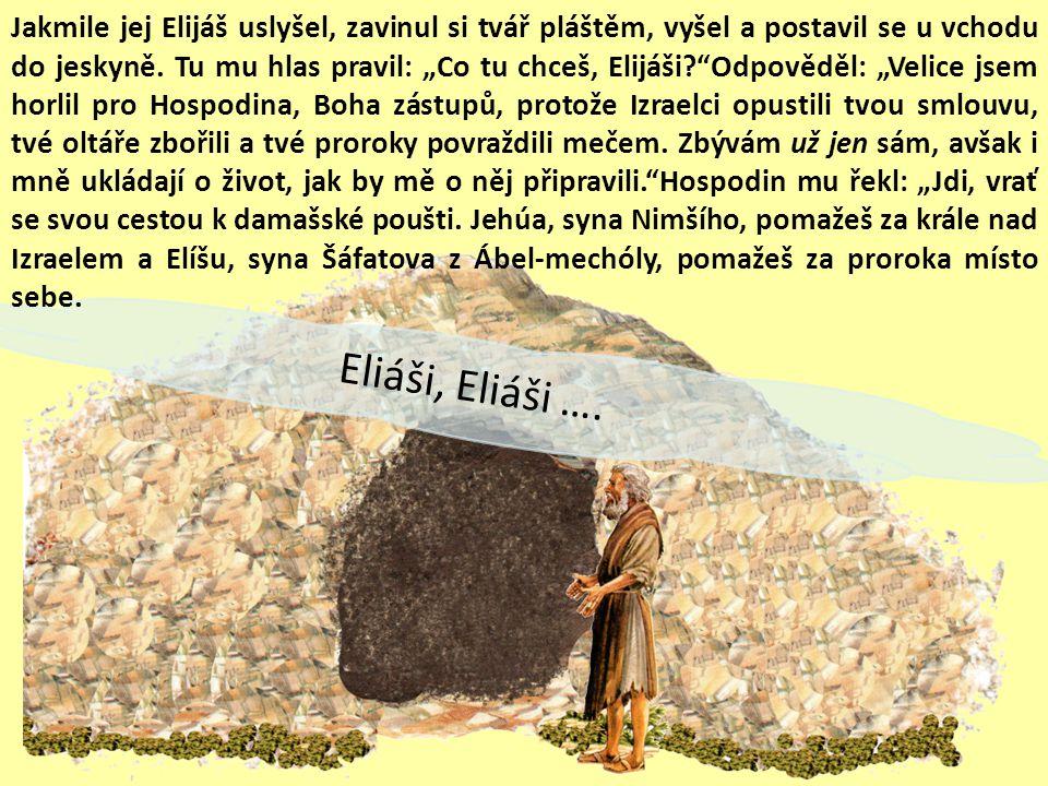 """Jakmile jej Elijáš uslyšel, zavinul si tvář pláštěm, vyšel a postavil se u vchodu do jeskyně. Tu mu hlas pravil: """"Co tu chceš, Elijáši Odpověděl: """"Velice jsem horlil pro Hospodina, Boha zástupů, protože Izraelci opustili tvou smlouvu, tvé oltáře zbořili a tvé proroky povraždili mečem. Zbývám už jen sám, avšak i mně ukládají o život, jak by mě o něj připravili. Hospodin mu řekl: """"Jdi, vrať se svou cestou k damašské poušti. Jehúa, syna Nimšího, pomažeš za krále nad Izraelem a Elíšu, syna Šáfatova z Ábel-mechóly, pomažeš za proroka místo sebe."""