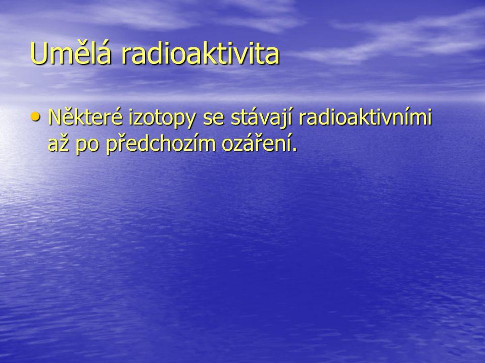 Umělá radioaktivita Některé izotopy se stávají radioaktivními až po předchozím ozáření.