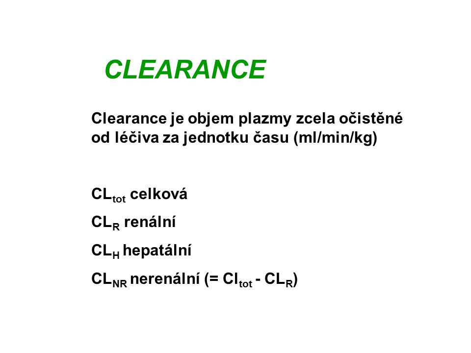 CLEARANCE Clearance je objem plazmy zcela očistěné od léčiva za jednotku času (ml/min/kg) CLtot celková.