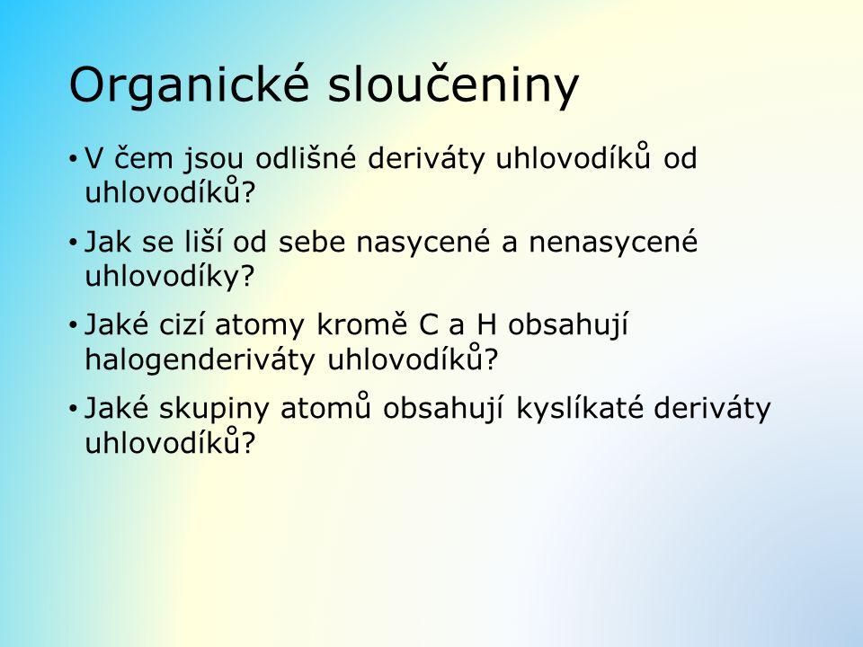 Organické sloučeniny V čem jsou odlišné deriváty uhlovodíků od uhlovodíků Jak se liší od sebe nasycené a nenasycené uhlovodíky