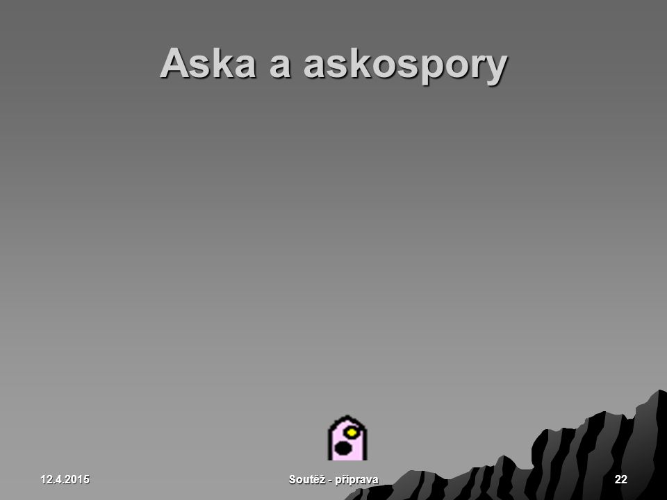 Aska a askospory 10.4.2017 Soutěž - příprava