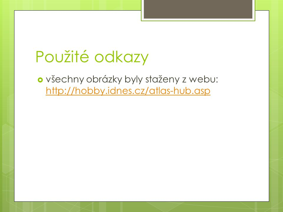 Použité odkazy všechny obrázky byly staženy z webu: http://hobby.idnes.cz/atlas-hub.asp