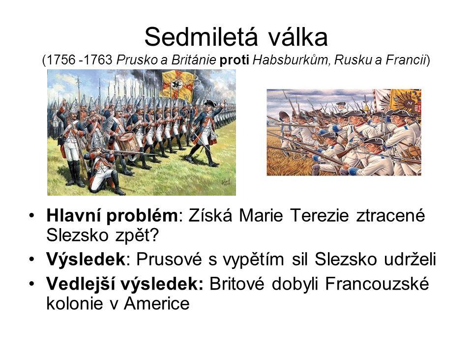 Sedmiletá válka (1756 -1763 Prusko a Británie proti Habsburkům, Rusku a Francii)