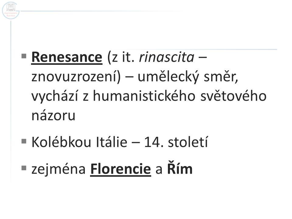 Renesance (z it. rinascita – znovuzrození) – umělecký směr, vychází z humanistického světového názoru