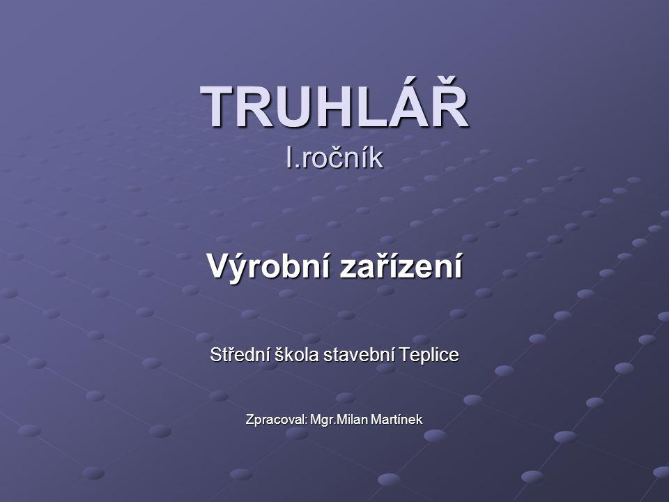 TRUHLÁŘ I.ročník Výrobní zařízení Střední škola stavební Teplice