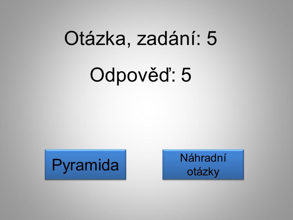 Otázka, zadání: 5 Odpověď: 5 Pyramida Náhradní otázky
