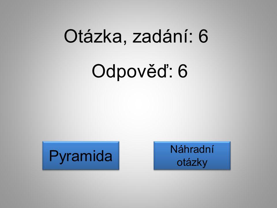 Otázka, zadání: 6 Odpověď: 6 Pyramida Náhradní otázky