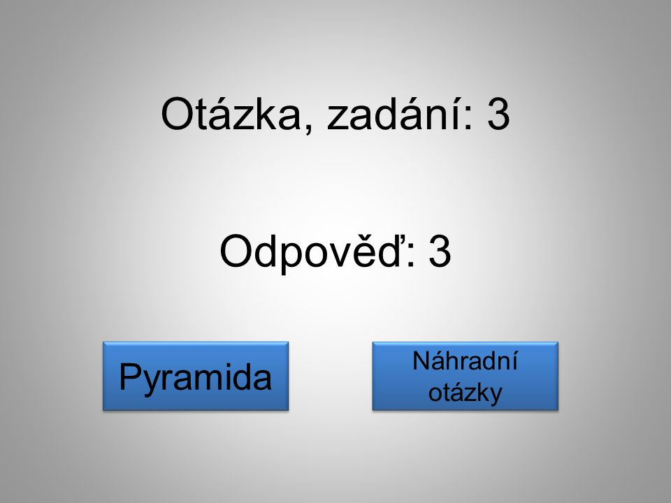Otázka, zadání: 3 Odpověď: 3 Pyramida Náhradní otázky