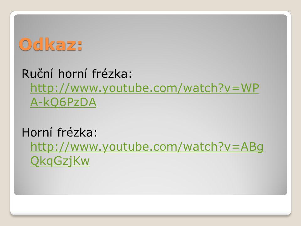 Odkaz: Ruční horní frézka: http://www.youtube.com/watch v=WP A-kQ6PzDA Horní frézka: http://www.youtube.com/watch v=ABg QkqGzjKw
