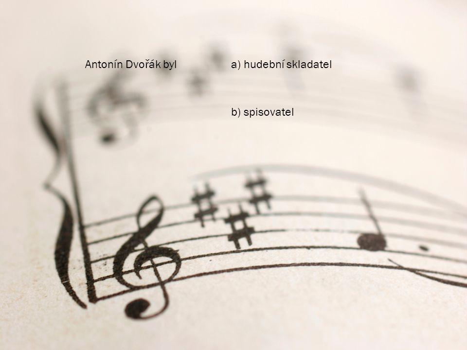 Antonín Dvořák byl a) hudební skladatel b) spisovatel