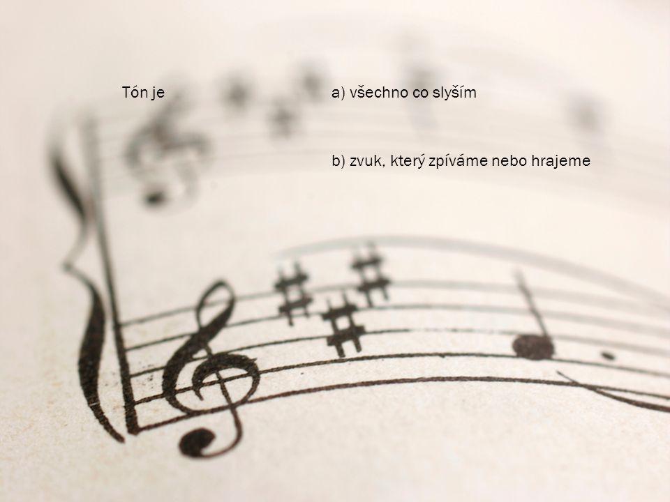 Tón je a) všechno co slyším b) zvuk, který zpíváme nebo hrajeme