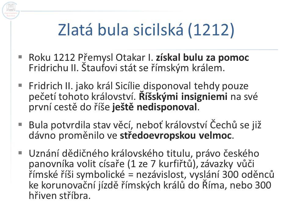 Zlatá bula sicilská (1212) Roku 1212 Přemysl Otakar I. získal bulu za pomoc Fridrichu II. Štaufovi stát se římským králem.