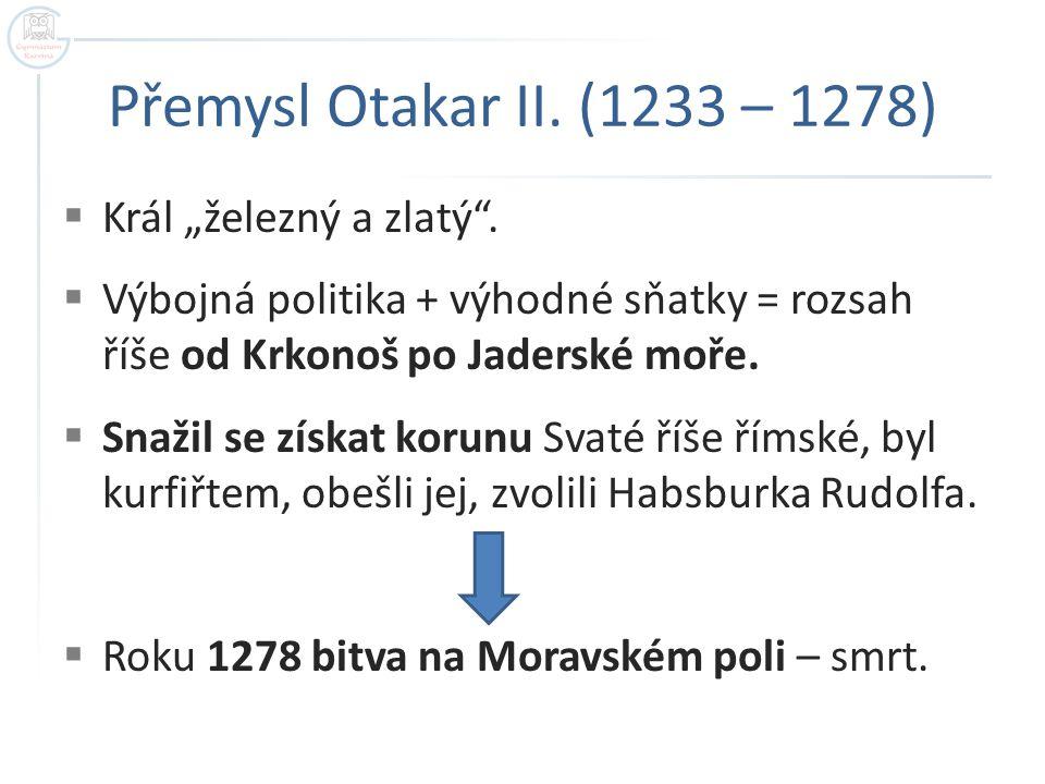 """Přemysl Otakar II. (1233 – 1278) Král """"železný a zlatý ."""