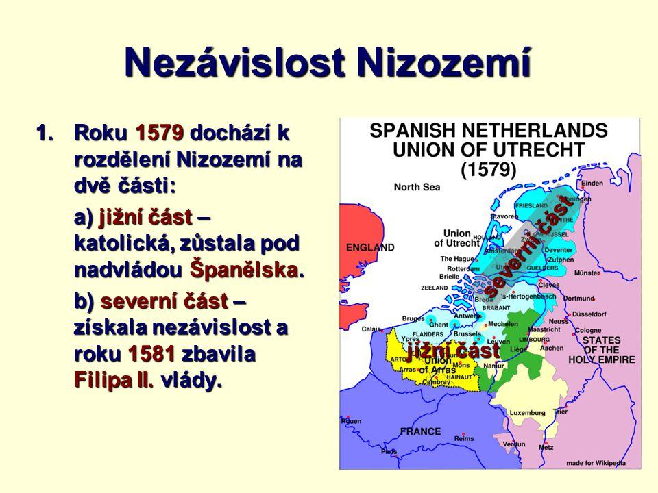 Nezávislost Nizozemí Roku 1579 dochází k rozdělení Nizozemí na dvě části: a) jižní část – katolická, zůstala pod nadvládou Španělska.