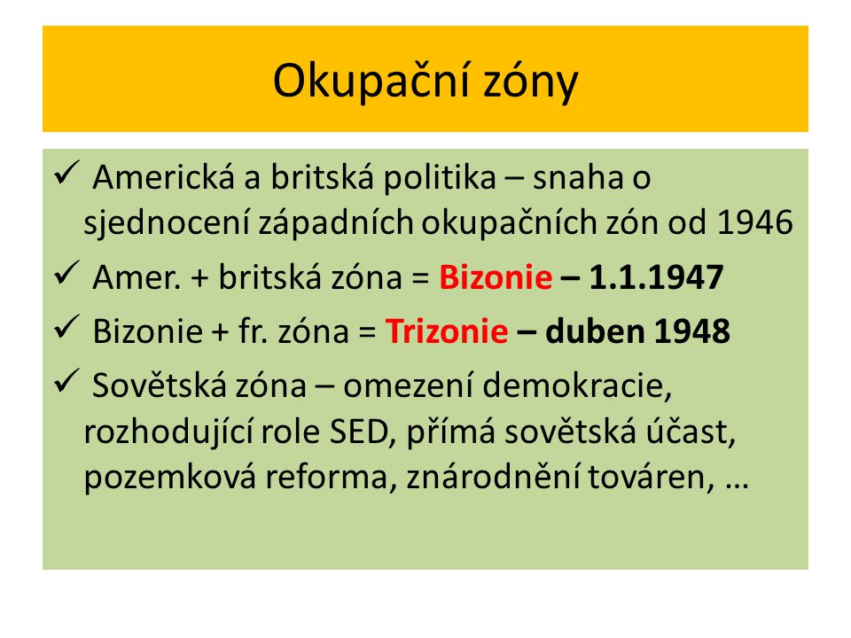 Okupační zóny Americká a britská politika – snaha o sjednocení západních okupačních zón od 1946. Amer. + britská zóna = Bizonie – 1.1.1947.