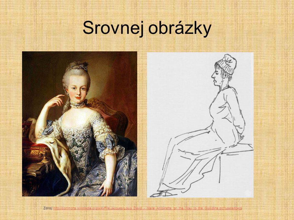 Srovnej obrázky Zdroj: http://commons.wikimedia.org/wiki/File:Jacques-Louis_David_-_Marie_Antoinette_on_the_Way_to_the_Guillotine.jpg uselang=cs.