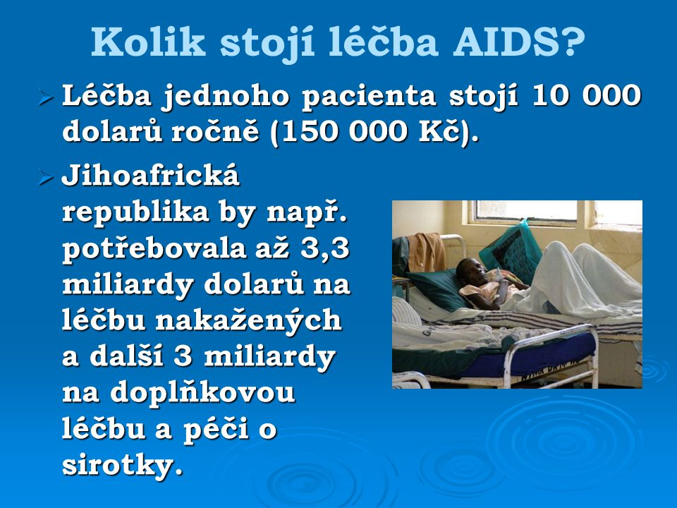 Kolik stojí léčba AIDS Léčba jednoho pacienta stojí 10 000 dolarů ročně (150 000 Kč).