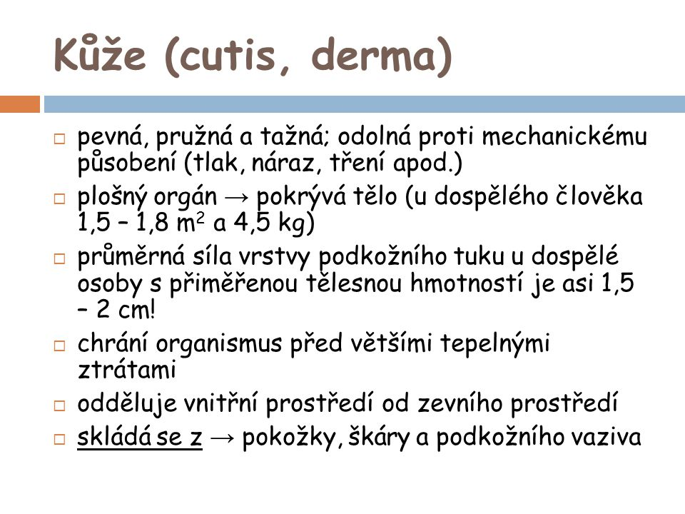 Kůže (cutis, derma) pevná, pružná a tažná; odolná proti mechanickému působení (tlak, náraz, tření apod.)