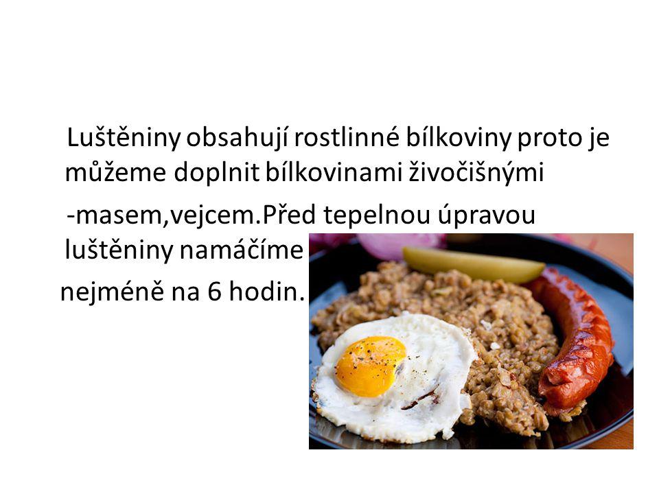 Luštěniny obsahují rostlinné bílkoviny proto je můžeme doplnit bílkovinami živočišnými -masem,vejcem.Před tepelnou úpravou luštěniny namáčíme nejméně na 6 hodin.