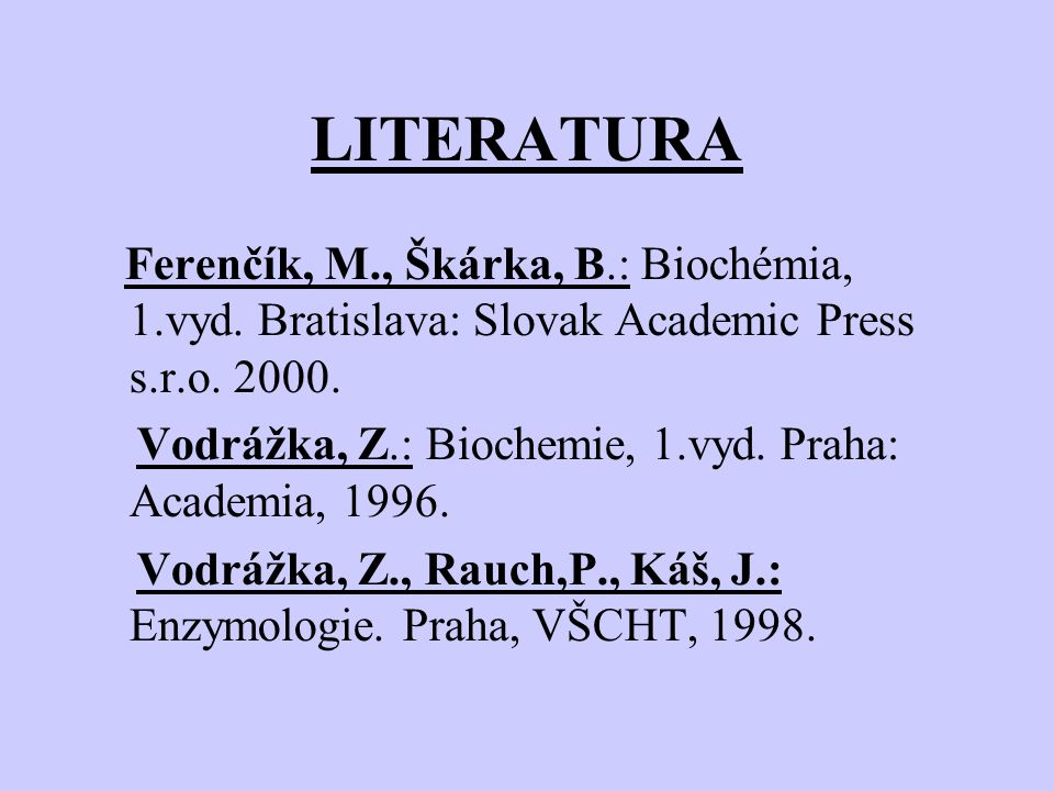 LITERATURA Ferenčík, M., Škárka, B.: Biochémia, 1.vyd. Bratislava: Slovak Academic Press s.r.o. 2000.