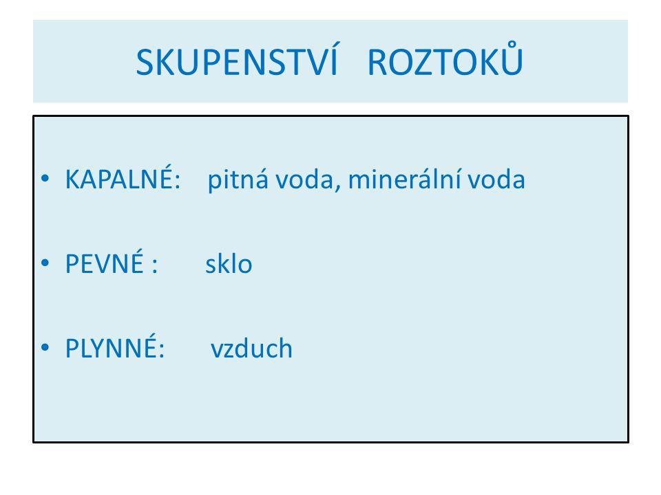 SKUPENSTVÍ ROZTOKŮ KAPALNÉ: pitná voda, minerální voda PEVNÉ : sklo