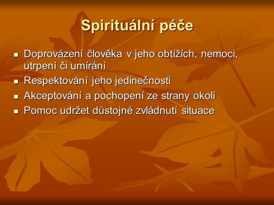 Spirituální péče Doprovázení člověka v jeho obtížích, nemoci, utrpení či umírání. Respektování jeho jedinečnosti.