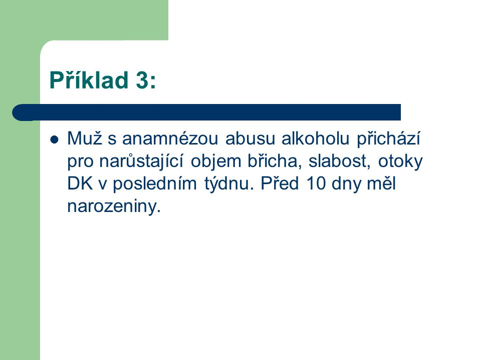 Příklad 3: Muž s anamnézou abusu alkoholu přichází pro narůstající objem břicha, slabost, otoky DK v posledním týdnu.