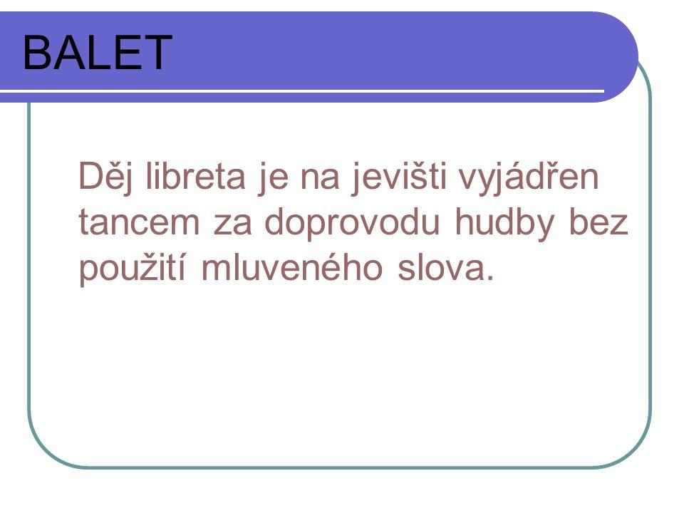 BALET Děj libreta je na jevišti vyjádřen tancem za doprovodu hudby bez použití mluveného slova.