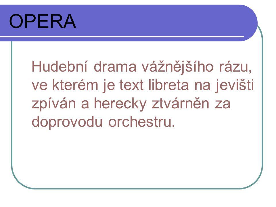 OPERA Hudební drama vážnějšího rázu, ve kterém je text libreta na jevišti zpíván a herecky ztvárněn za doprovodu orchestru.