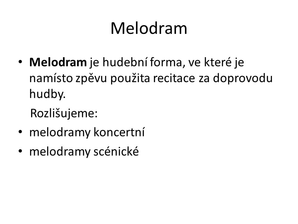 Melodram Melodram je hudební forma, ve které je namísto zpěvu použita recitace za doprovodu hudby. Rozlišujeme: