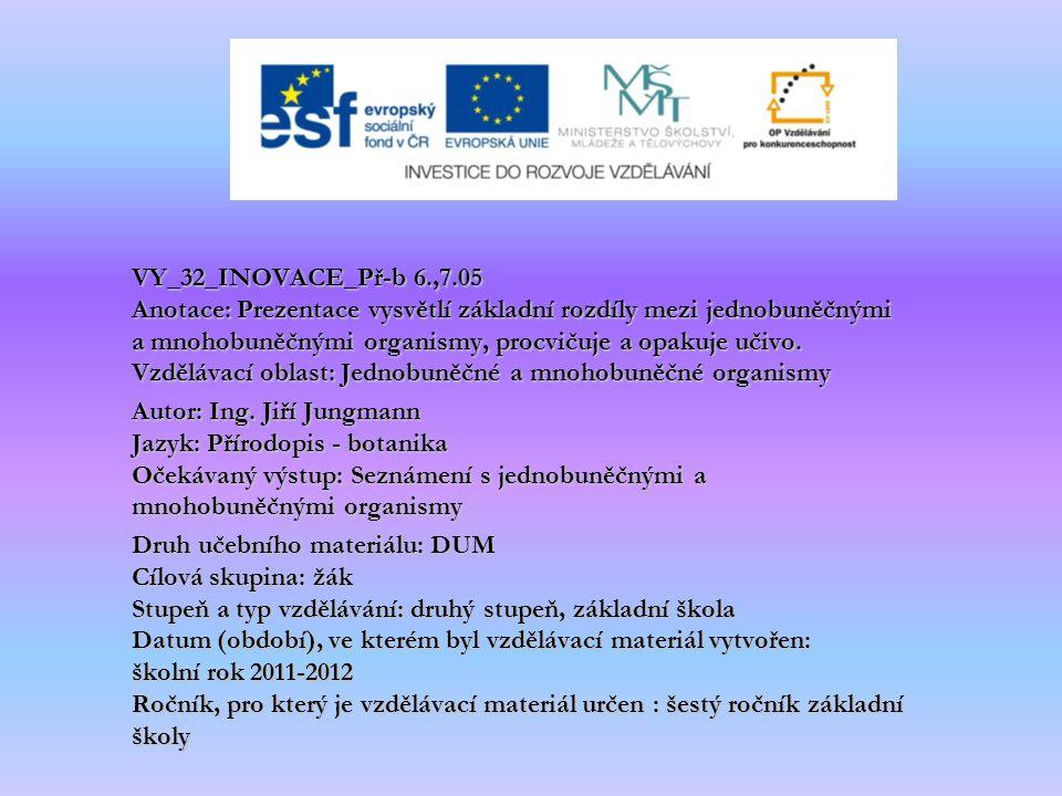 VY_32_INOVACE_Př-b 6.,7.05 Anotace: Prezentace vysvětlí základní rozdíly mezi jednobuněčnými a mnohobuněčnými organismy, procvičuje a opakuje učivo. Vzdělávací oblast: Jednobuněčné a mnohobuněčné organismy