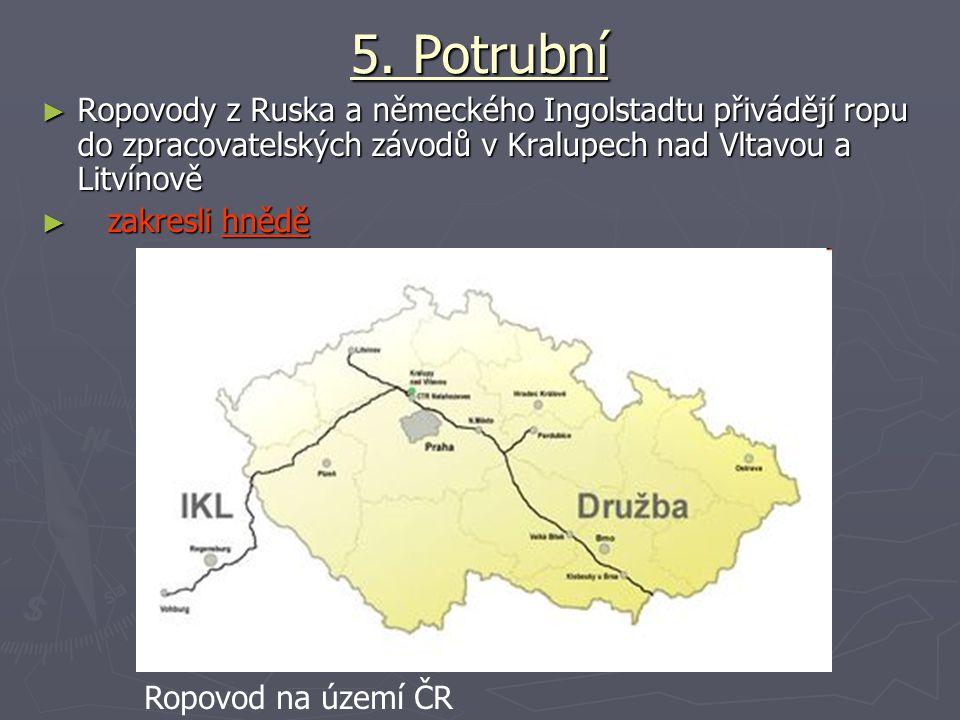 5. Potrubní Ropovody z Ruska a německého Ingolstadtu přivádějí ropu do zpracovatelských závodů v Kralupech nad Vltavou a Litvínově.