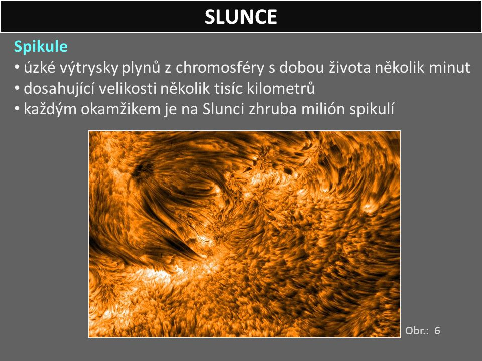 SLUNCE Spikule. úzké výtrysky plynů z chromosféry s dobou života několik minut. dosahující velikosti několik tisíc kilometrů.